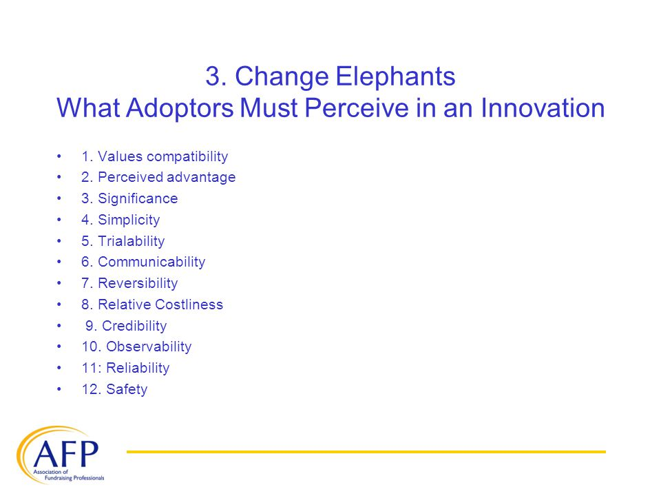 3. Change Elephants What Adoptors Must Perceive in an Innovation 1. Values compatibility 2. Perceived advantage 3. Significance 4. Simplicity 5. Trial