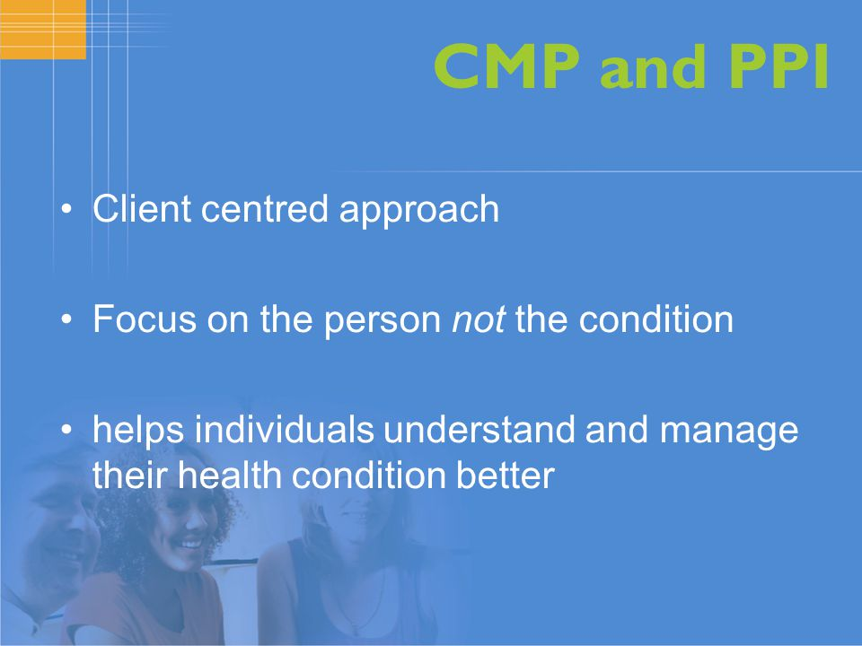 CMP and PPI Client centred approach Focus on the person not the condition helps individuals understand and manage their health condition better