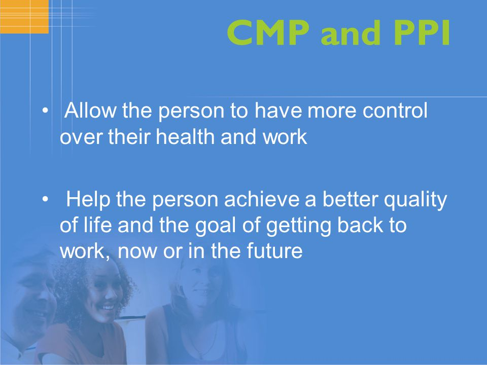 CMP and PPI Allow the person to have more control over their health and work Help the person achieve a better quality of life and the goal of getting back to work, now or in the future