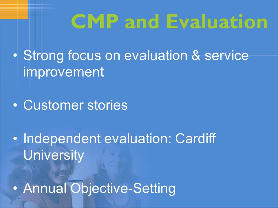 CMP and Evaluation Strong focus on evaluation & service improvement Customer stories Independent evaluation: Cardiff University Annual Objective-Setting