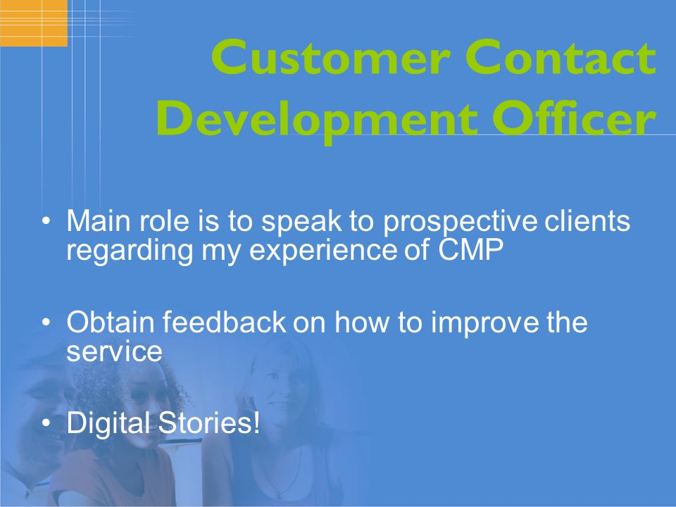 Customer Contact Development Officer Main role is to speak to prospective clients regarding my experience of CMP Obtain feedback on how to improve the service Digital Stories!