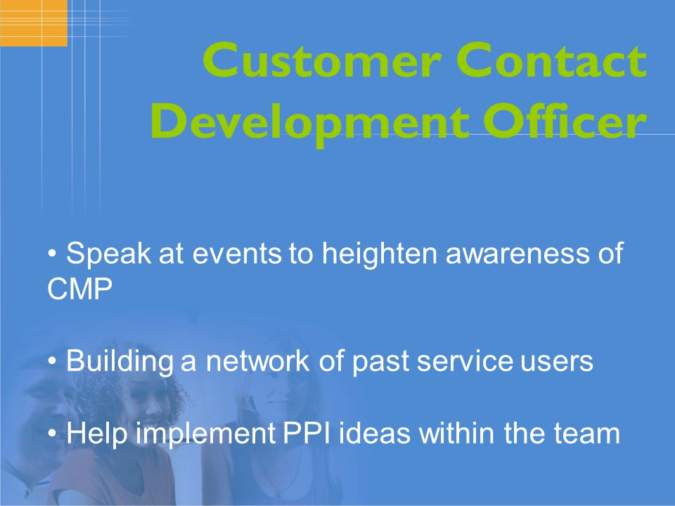 Customer Contact Development Officer Speak at events to heighten awareness of CMP Building a network of past service users Help implement PPI ideas within the team