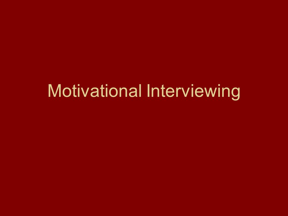 Basics of Motivational Interviewing Motivation for change is a state, not a trait.