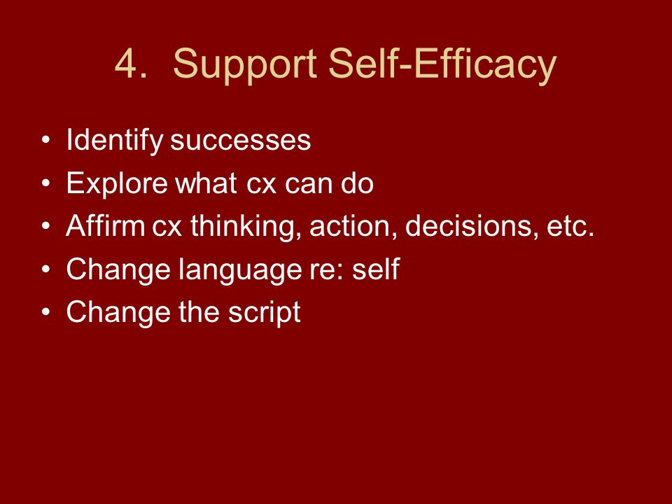 4. Support Self-Efficacy Identify successes Explore what cx can do Affirm cx thinking, action, decisions, etc. Change language re: self Change the scr