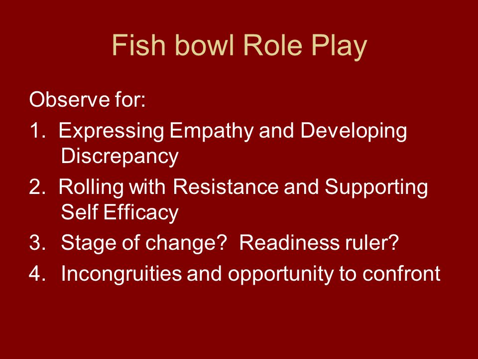 Fish bowl Role Play Observe for: 1. Expressing Empathy and Developing Discrepancy 2. Rolling with Resistance and Supporting Self Efficacy 3.Stage of c