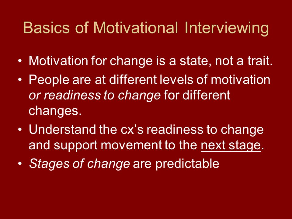 Basics of Motivational Interviewing Motivation for change is a state, not a trait. People are at different levels of motivation or readiness to change
