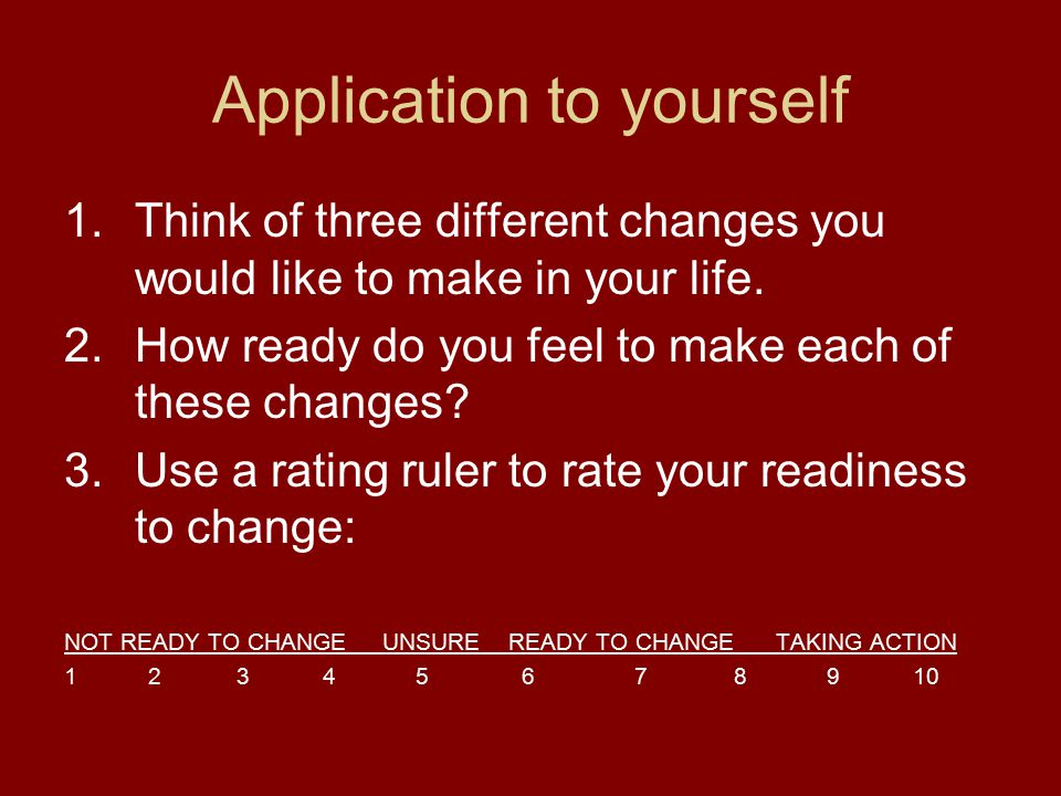 Application to yourself 1.Think of three different changes you would like to make in your life. 2.How ready do you feel to make each of these changes?