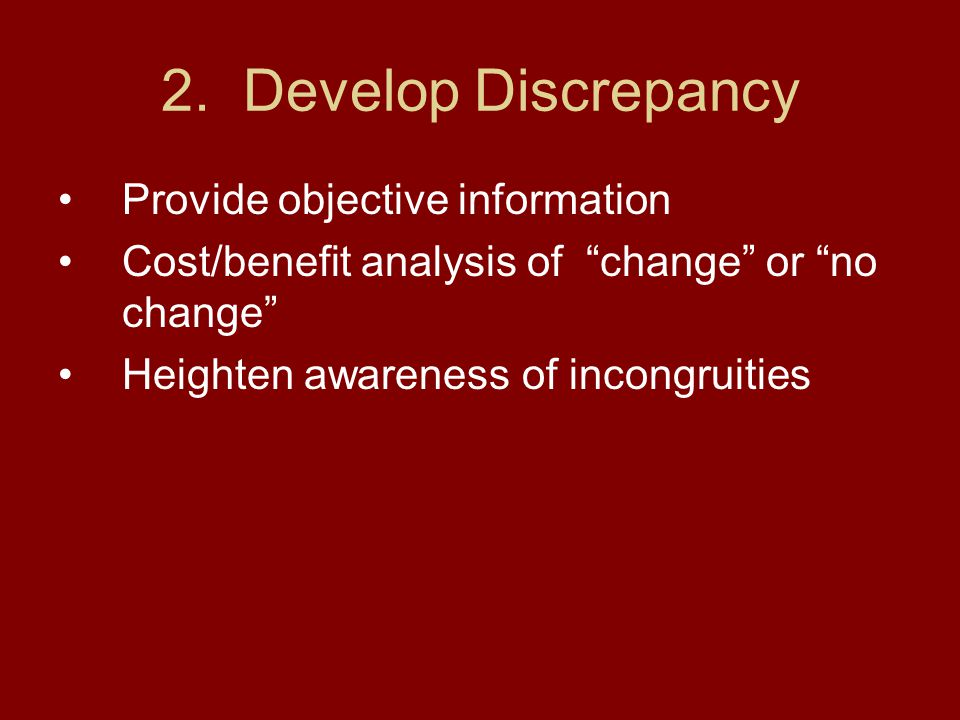 "2. Develop Discrepancy Provide objective information Cost/benefit analysis of ""change"" or ""no change"" Heighten awareness of incongruities"