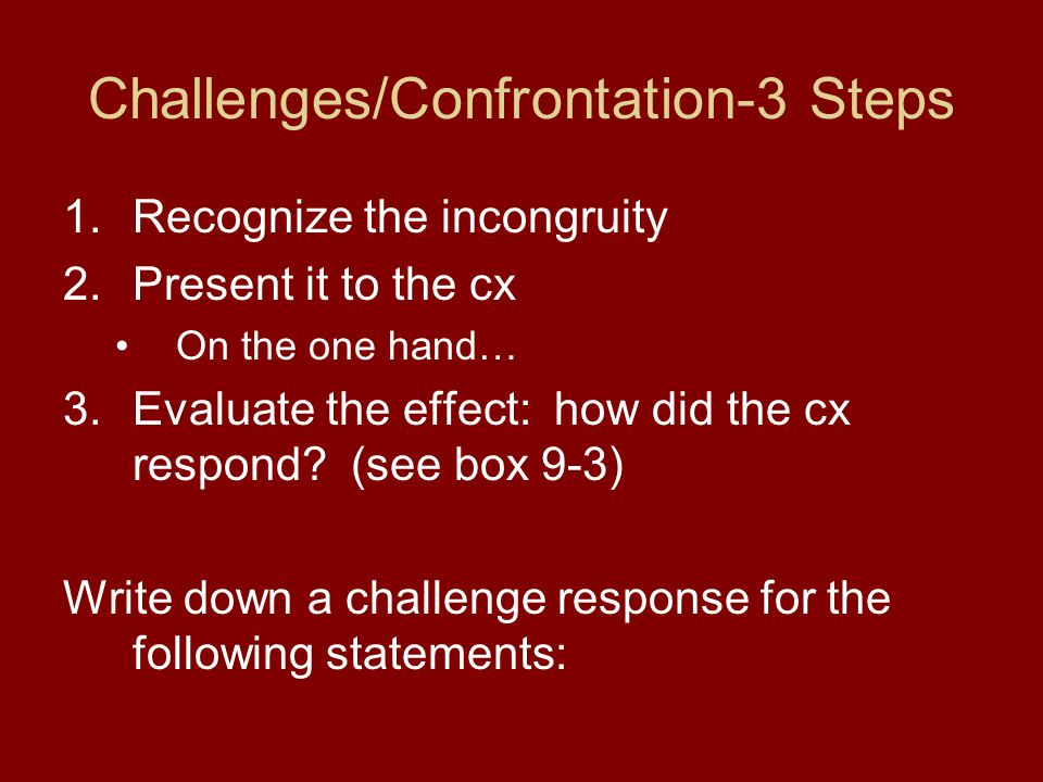 Challenges/Confrontation-3 Steps 1.Recognize the incongruity 2.Present it to the cx On the one hand… 3.Evaluate the effect: how did the cx respond? (s