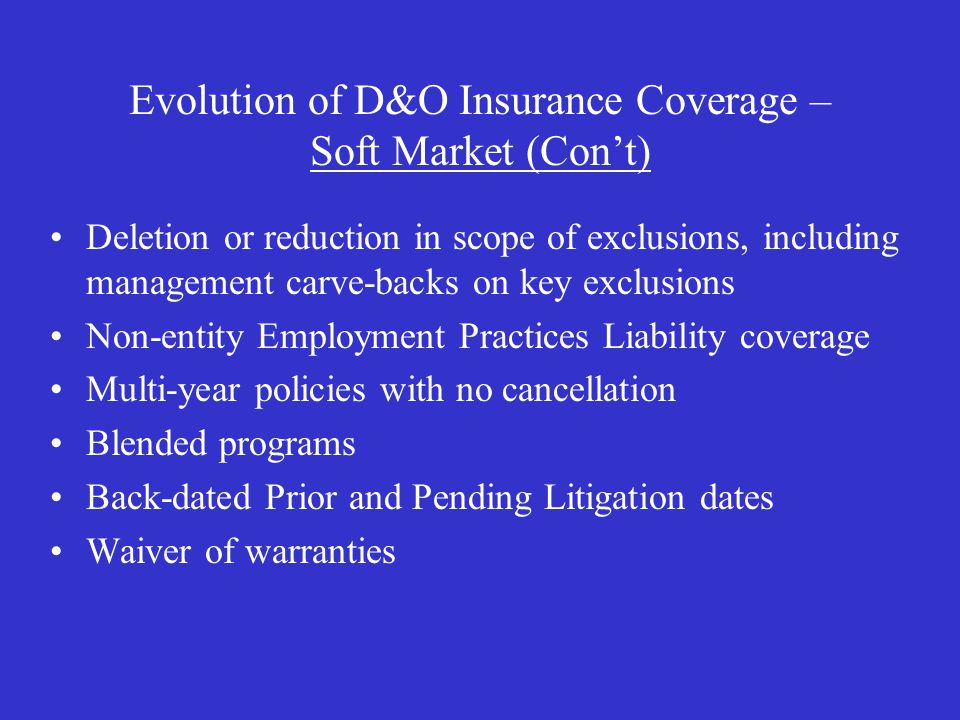 Evolution of D&O Insurance Coverage – Soft Market (Con't) Deletion or reduction in scope of exclusions, including management carve-backs on key exclusions Non-entity Employment Practices Liability coverage Multi-year policies with no cancellation Blended programs Back-dated Prior and Pending Litigation dates Waiver of warranties