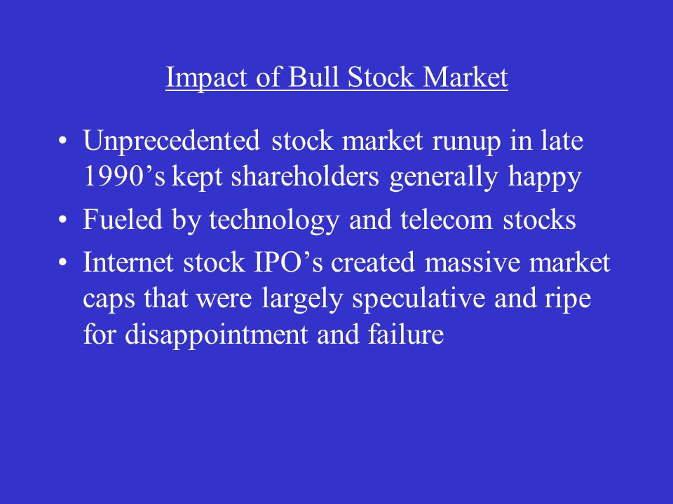 Impact of Bull Stock Market Unprecedented stock market runup in late 1990's kept shareholders generally happy Fueled by technology and telecom stocks Internet stock IPO's created massive market caps that were largely speculative and ripe for disappointment and failure
