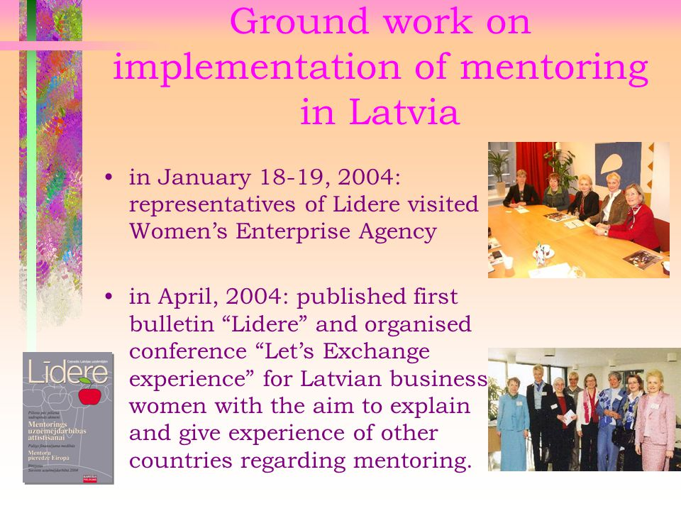 Ground work on implementation of mentoring in Latvia in January 18-19, 2004: representatives of Lidere visited Women's Enterprise Agency in April, 2004: published first bulletin Lidere and organised conference Let's Exchange experience for Latvian business women with the aim to explain and give experience of other countries regarding mentoring.