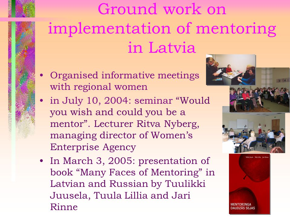Ground work on implementation of mentoring in Latvia Organised informative meetings with regional women in July 10, 2004: seminar Would you wish and could you be a mentor .