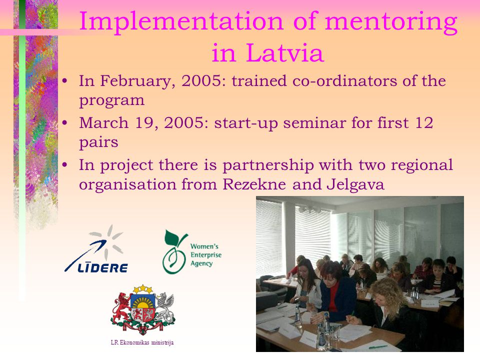 Implementation of mentoring in Latvia In February, 2005: trained co-ordinators of the program March 19, 2005: start-up seminar for first 12 pairs In project there is partnership with two regional organisation from Rezekne and Jelgava LR Ekonomikas ministrija