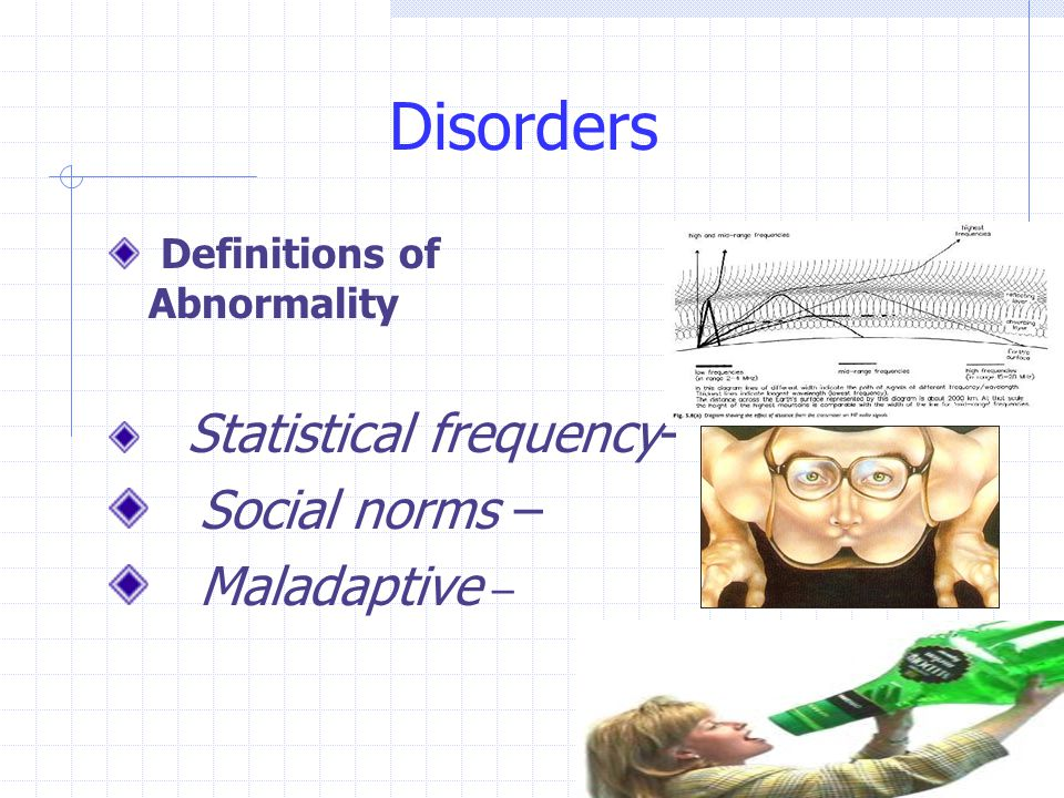 Disorders Definitions of Abnormality Statistical frequency- Social norms – Maladaptive –