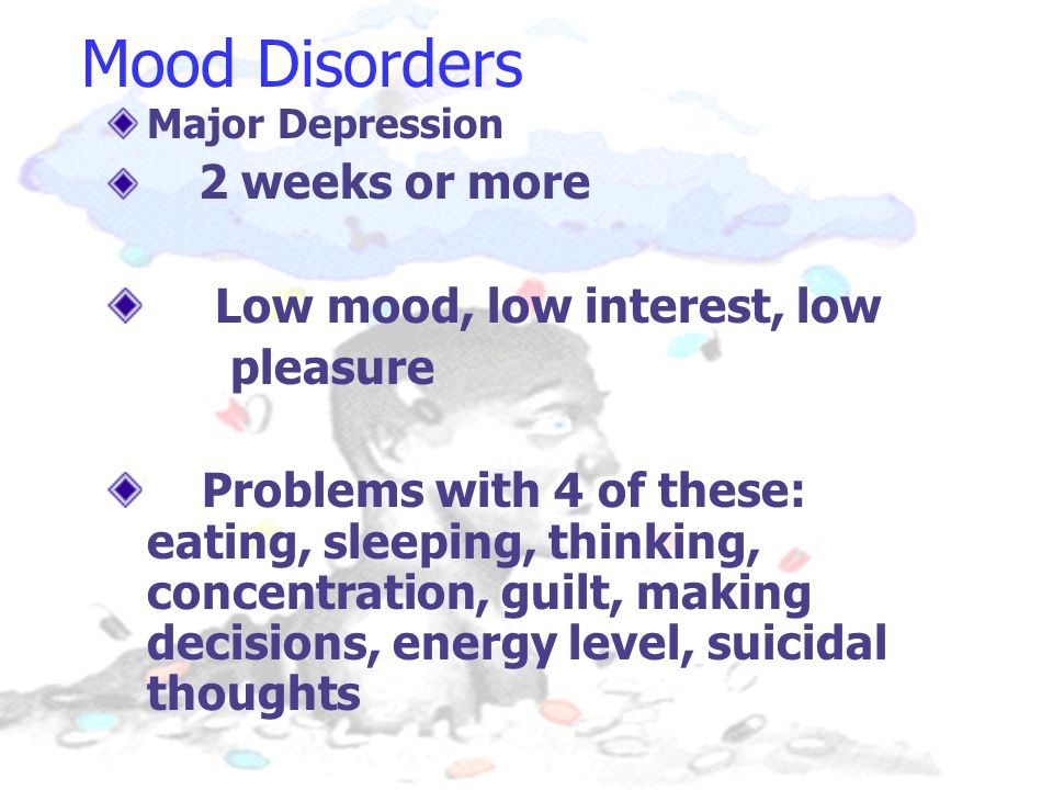 Mood Disorders Major Depression 2 weeks or more Low mood, low interest, low pleasure Problems with 4 of these: eating, sleeping, thinking, concentration, guilt, making decisions, energy level, suicidal thoughts