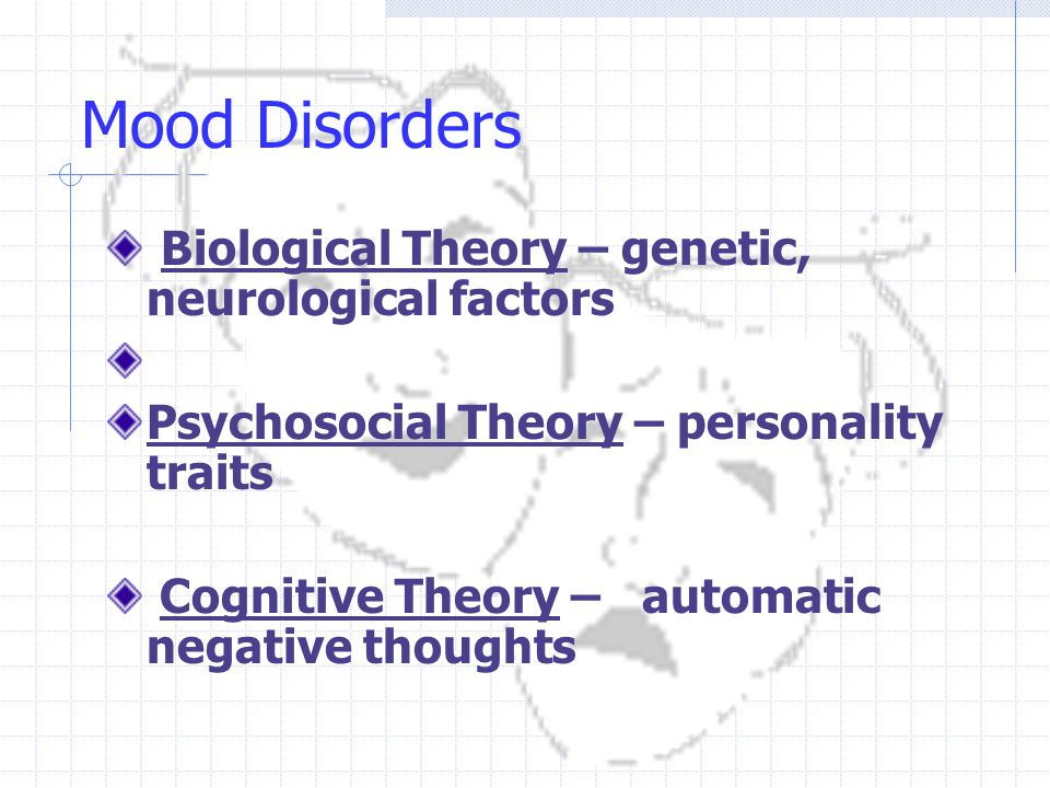 Mood Disorders Biological Theory – genetic, neurological factors Psychosocial Theory – personality traits Cognitive Theory – automatic negative thoughts