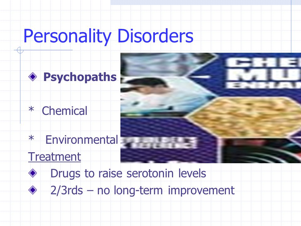 Personality Disorders Psychopaths * Chemical * Environmental Treatment Drugs to raise serotonin levels 2/3rds – no long-term improvement