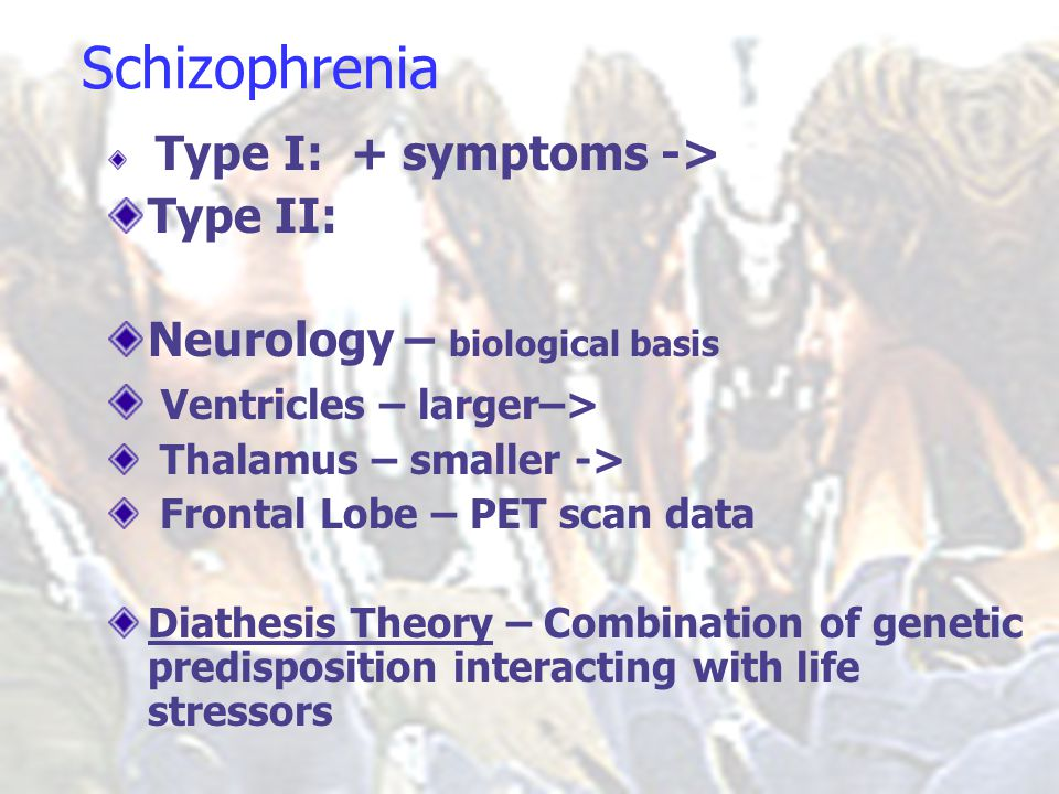 Schizophrenia Type I: + symptoms -> Type II: Neurology – biological basis Ventricles – larger–> Thalamus – smaller -> Frontal Lobe – PET scan data Diathesis Theory – Combination of genetic predisposition interacting with life stressors