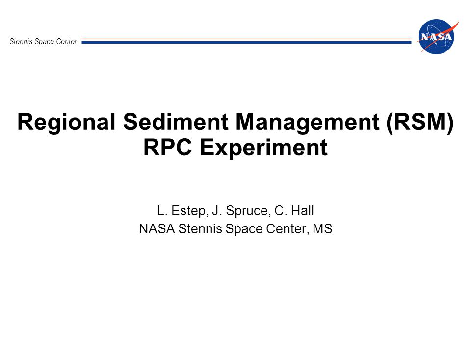 Regional Sediment Management RPC Experiment Stennis Space Center 2National Aeronautics and Space Administration RSM Talk Overview Background Objectives Basic Methodology Validation Present Status