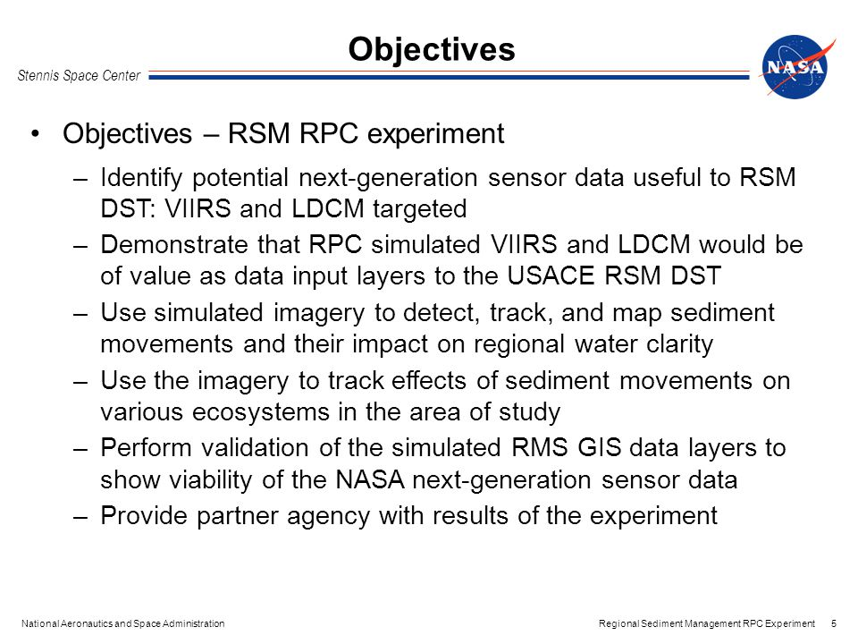 Regional Sediment Management RPC Experiment Stennis Space Center 6National Aeronautics and Space Administration Acquire hyperspectral datasets over target area(s) Preprocess the acquired datasets Submit to RPC for simulation of VIIRS and LDCM imagery.