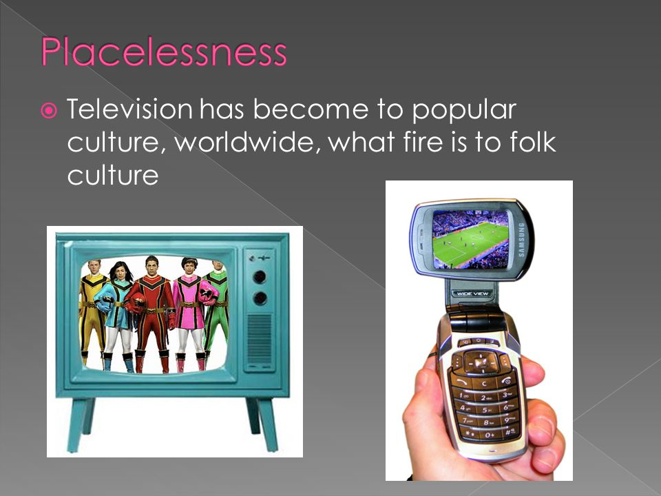  Television has become to popular culture, worldwide, what fire is to folk culture