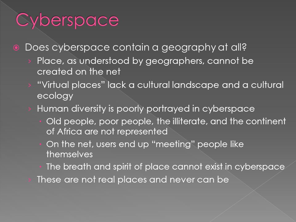 " Does cyberspace contain a geography at all? › Place, as understood by geographers, cannot be created on the net › ""Virtual places"" lack a cultural l"