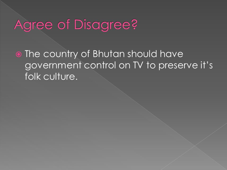  The country of Bhutan should have government control on TV to preserve it's folk culture.