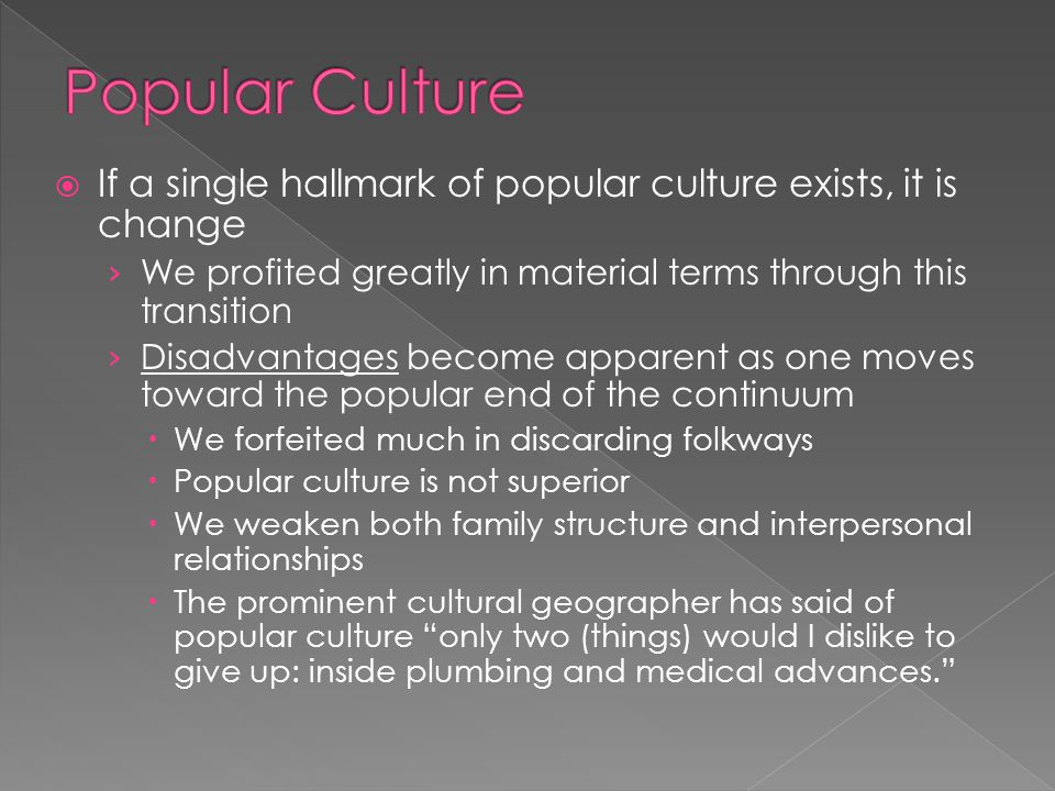  If a single hallmark of popular culture exists, it is change › We profited greatly in material terms through this transition › Disadvantages become apparent as one moves toward the popular end of the continuum  We forfeited much in discarding folkways  Popular culture is not superior  We weaken both family structure and interpersonal relationships  The prominent cultural geographer has said of popular culture only two (things) would I dislike to give up: inside plumbing and medical advances.