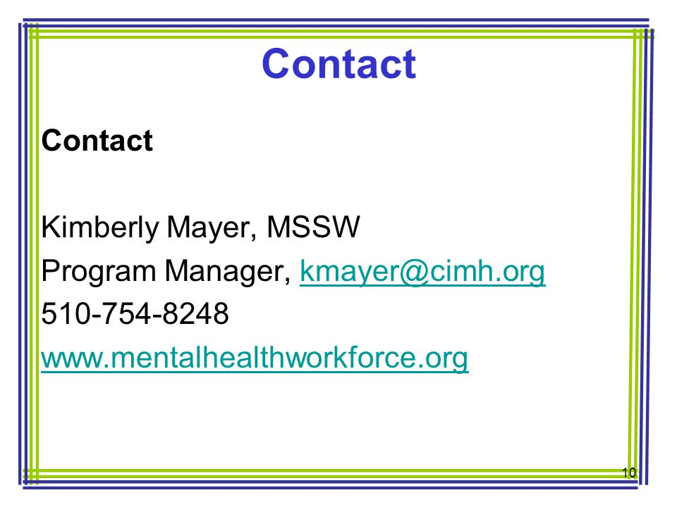 Contact Kimberly Mayer, MSSW Program Manager, kmayer@cimh.orgkmayer@cimh.org 510-754-8248 www.mentalhealthworkforce.org 10 Contact