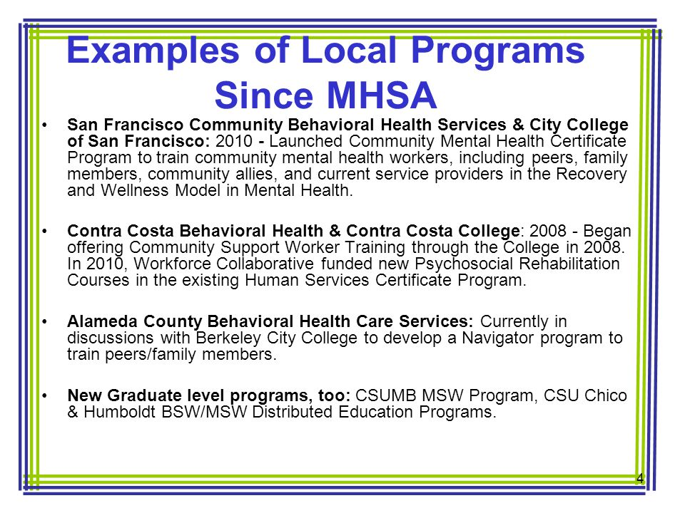Examples of Local Programs Since MHSA San Francisco Community Behavioral Health Services & City College of San Francisco: 2010 - Launched Community Mental Health Certificate Program to train community mental health workers, including peers, family members, community allies, and current service providers in the Recovery and Wellness Model in Mental Health.