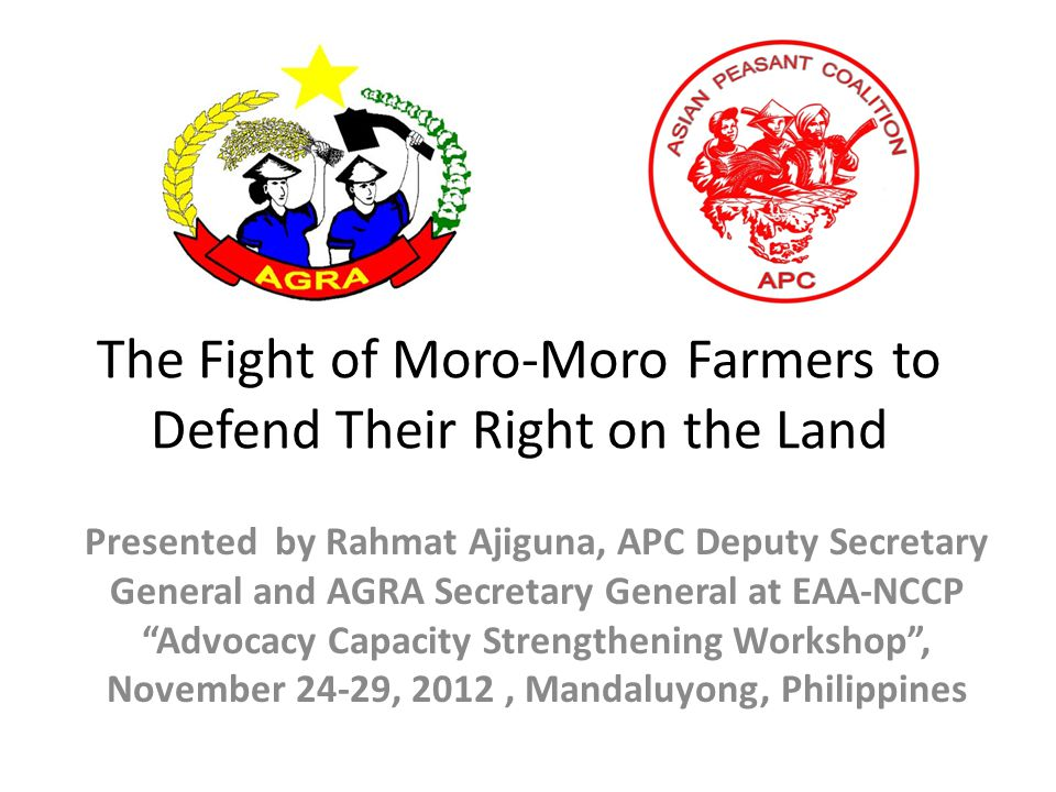The Fight of Moro-Moro Farmers to Defend Their Right on the Land Presented by Rahmat Ajiguna, APC Deputy Secretary General and AGRA Secretary General at EAA-NCCP Advocacy Capacity Strengthening Workshop , November 24-29, 2012, Mandaluyong, Philippines