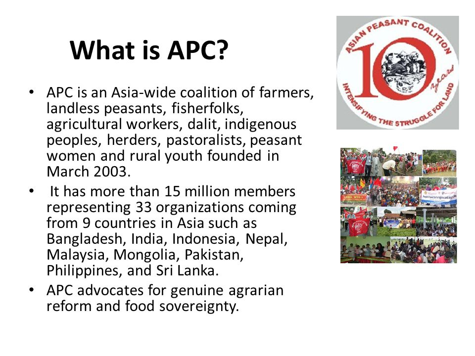 What is APC? APC is an Asia-wide coalition of farmers, landless peasants, fisherfolks, agricultural workers, dalit, indigenous peoples, herders, pasto