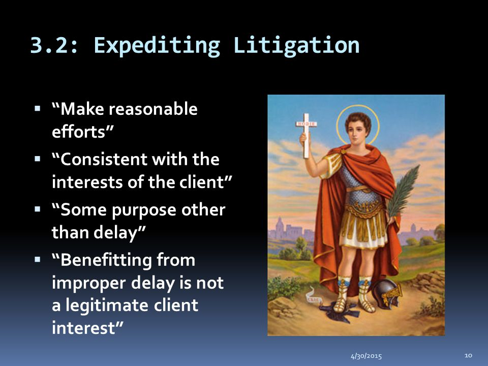 3.2: Expediting Litigation 4/30/2015 10  Make reasonable efforts  Consistent with the interests of the client  Some purpose other than delay  Benefitting from improper delay is not a legitimate client interest