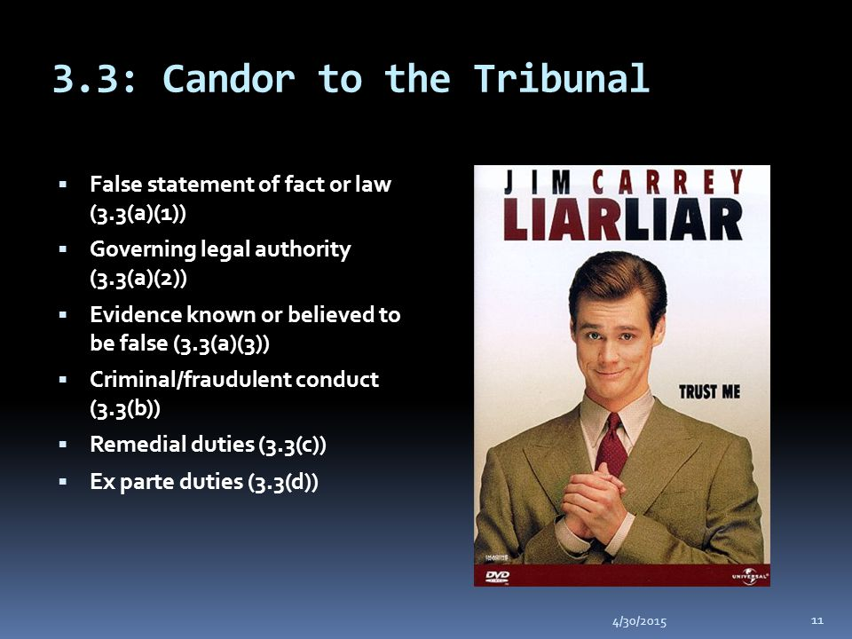 3.3: Candor to the Tribunal 4/30/2015 11  False statement of fact or law (3.3(a)(1))  Governing legal authority (3.3(a)(2))  Evidence known or believed to be false (3.3(a)(3))  Criminal/fraudulent conduct (3.3(b))  Remedial duties (3.3(c))  Ex parte duties (3.3(d))