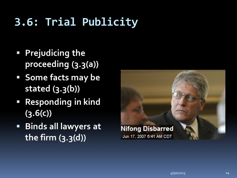 3.6: Trial Publicity 4/30/2015 14  Prejudicing the proceeding (3.3(a))  Some facts may be stated (3.3(b))  Responding in kind (3.6(c))  Binds all lawyers at the firm (3.3(d))