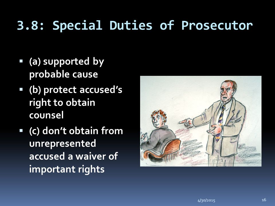 3.8: Special Duties of Prosecutor 4/30/2015 16  (a) supported by probable cause  (b) protect accused's right to obtain counsel  (c) don't obtain from unrepresented accused a waiver of important rights