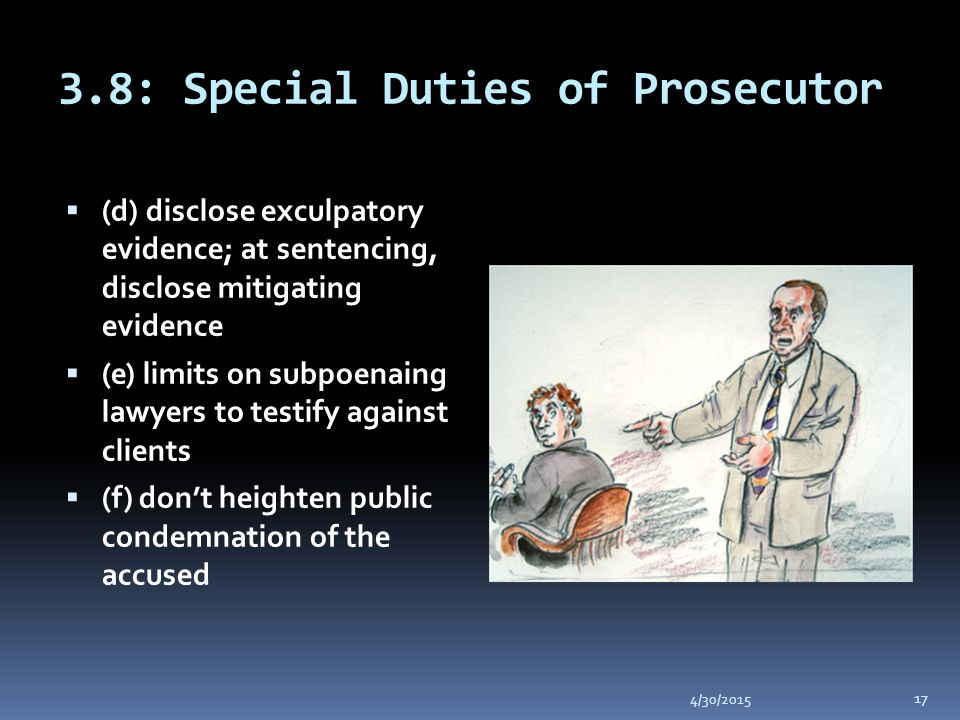 3.8: Special Duties of Prosecutor 4/30/2015 17  (d) disclose exculpatory evidence; at sentencing, disclose mitigating evidence  (e) limits on subpoenaing lawyers to testify against clients  (f) don't heighten public condemnation of the accused