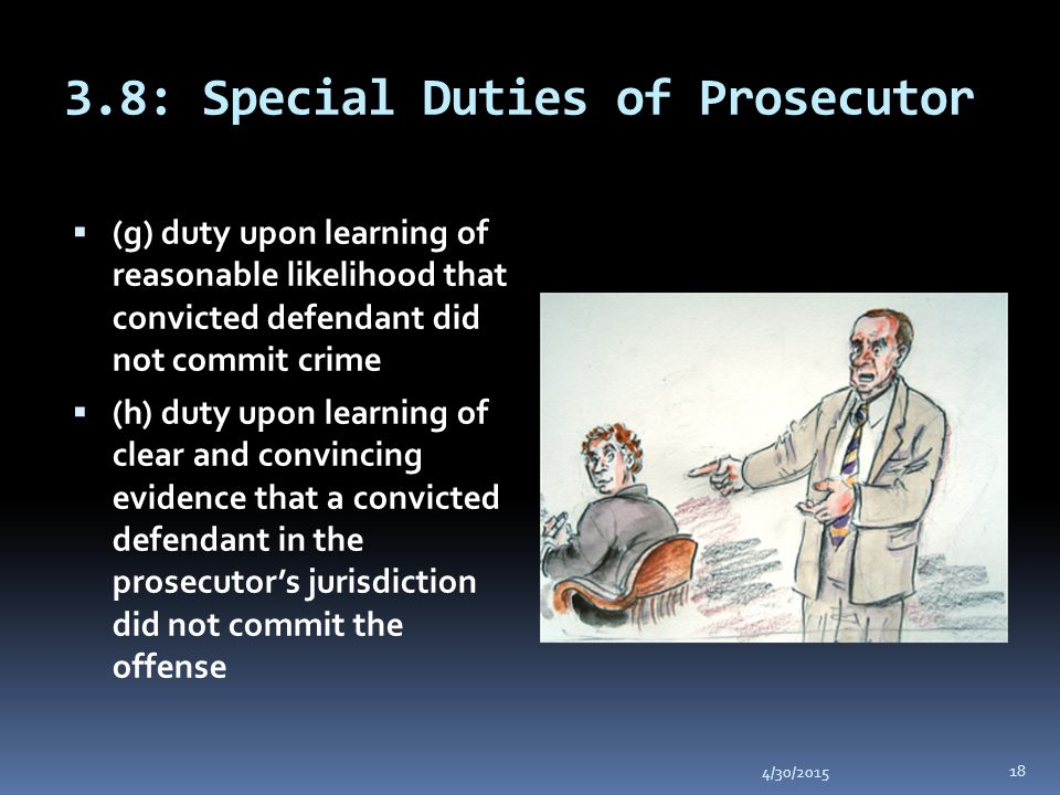 3.8: Special Duties of Prosecutor 4/30/2015 18  (g) duty upon learning of reasonable likelihood that convicted defendant did not commit crime  (h) duty upon learning of clear and convincing evidence that a convicted defendant in the prosecutor's jurisdiction did not commit the offense