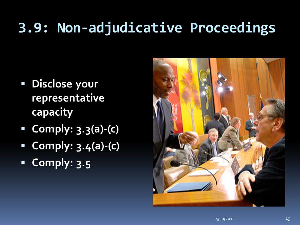 3.9: Non-adjudicative Proceedings 4/30/2015 19  Disclose your representative capacity  Comply: 3.3(a)-(c)  Comply: 3.4(a)-(c)  Comply: 3.5