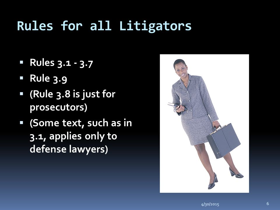 Rules for all Litigators 4/30/2015 6  Rules 3.1 - 3.7  Rule 3.9  (Rule 3.8 is just for prosecutors)  (Some text, such as in 3.1, applies only to defense lawyers)