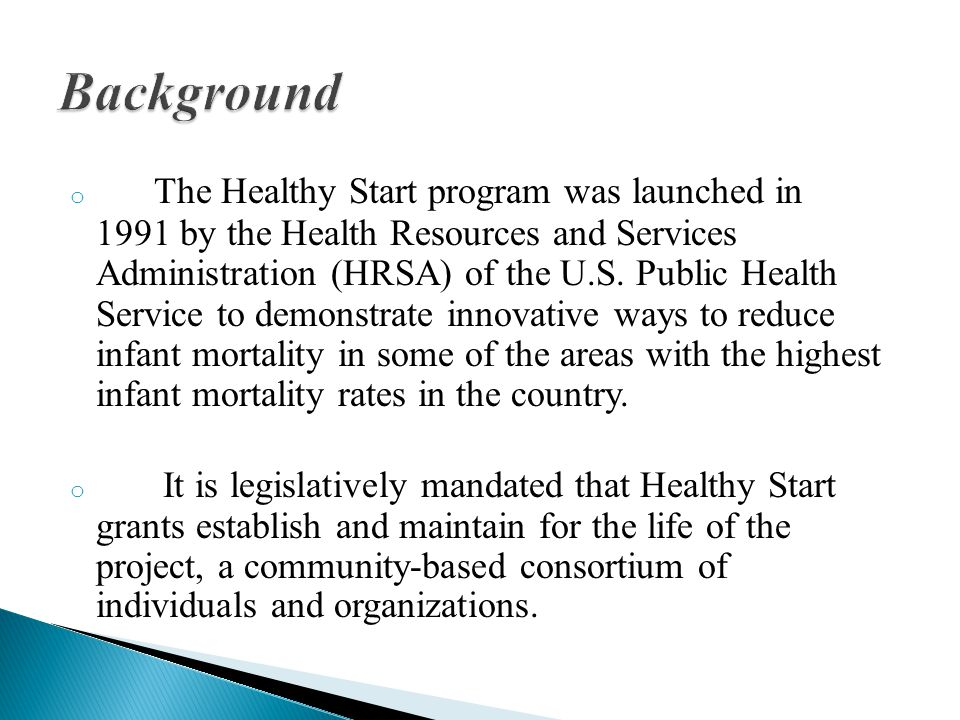 o The Healthy Start program was launched in 1991 by the Health Resources and Services Administration (HRSA) of the U.S.