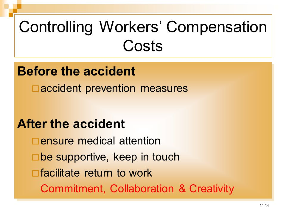 14-14 Controlling Workers' Compensation Costs Before the accident  accident prevention measures After the accident  ensure medical attention  be supportive, keep in touch  facilitate return to work Commitment, Collaboration & Creativity Before the accident  accident prevention measures After the accident  ensure medical attention  be supportive, keep in touch  facilitate return to work Commitment, Collaboration & Creativity