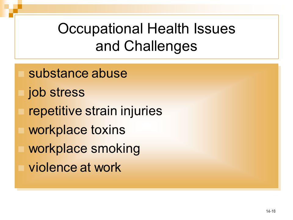 14-18 Occupational Health Issues and Challenges substance abuse job stress repetitive strain injuries workplace toxins workplace smoking violence at work substance abuse job stress repetitive strain injuries workplace toxins workplace smoking violence at work