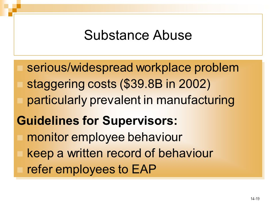 14-19 Substance Abuse serious/widespread workplace problem staggering costs ($39.8B in 2002) particularly prevalent in manufacturing Guidelines for Supervisors: monitor employee behaviour keep a written record of behaviour refer employees to EAP serious/widespread workplace problem staggering costs ($39.8B in 2002) particularly prevalent in manufacturing Guidelines for Supervisors: monitor employee behaviour keep a written record of behaviour refer employees to EAP