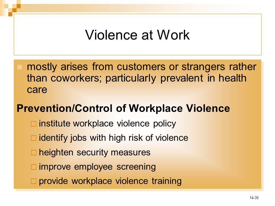 14-30 Violence at Work mostly arises from customers or strangers rather than coworkers; particularly prevalent in health care Prevention/Control of Workplace Violence  institute workplace violence policy  identify jobs with high risk of violence  heighten security measures  improve employee screening  provide workplace violence training mostly arises from customers or strangers rather than coworkers; particularly prevalent in health care Prevention/Control of Workplace Violence  institute workplace violence policy  identify jobs with high risk of violence  heighten security measures  improve employee screening  provide workplace violence training