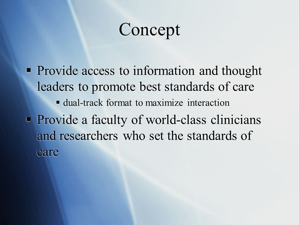Concept  Provide access to information and thought leaders to promote best standards of care  dual-track format to maximize interaction  Provide a faculty of world-class clinicians and researchers who set the standards of care  Provide access to information and thought leaders to promote best standards of care  dual-track format to maximize interaction  Provide a faculty of world-class clinicians and researchers who set the standards of care
