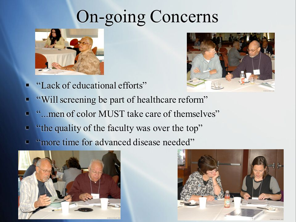 On-going Concerns  Lack of educational efforts  Will screening be part of healthcare reform  ...men of color MUST take care of themselves  the quality of the faculty was over the top  more time for advanced disease needed  Lack of educational efforts  Will screening be part of healthcare reform  ...men of color MUST take care of themselves  the quality of the faculty was over the top  more time for advanced disease needed