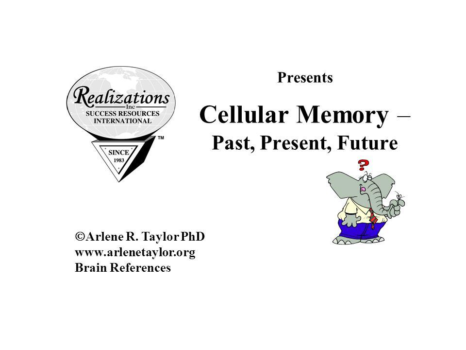 Presents Cellular Memory – Past, Present, Future  Arlene R. Taylor PhD www.arlenetaylor.org Brain References