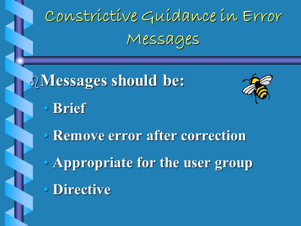 Constructive Guidance in Error Messages b Indicate what was done correctly b Provide information in a positive tone b Provide assistance (highlight fields in error, show missing data)